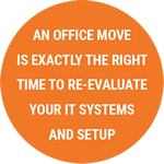 An office move is exactly the right time to re-evaluate your IT systems and setup